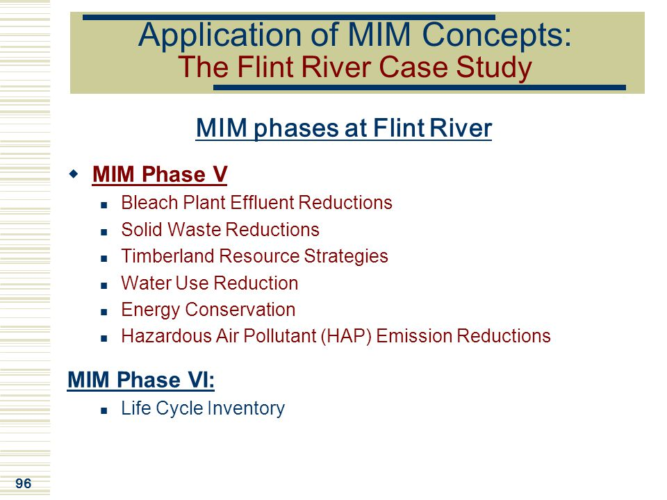 96 Application of MIM Concepts: The Flint River Case Study MIM phases at Flint River  MIM Phase V Bleach Plant Effluent Reductions Solid Waste Reduct