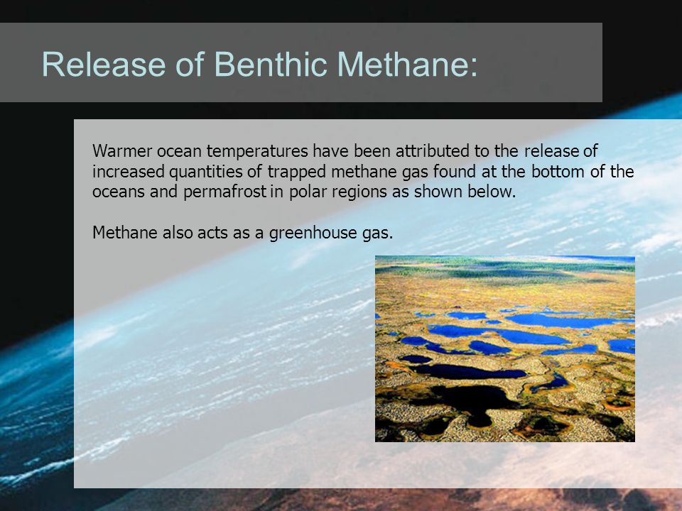 Release of Benthic Methane: Warmer ocean temperatures have been attributed to the release of increased quantities of trapped methane gas found at the bottom of the oceans and permafrost in polar regions as shown below.