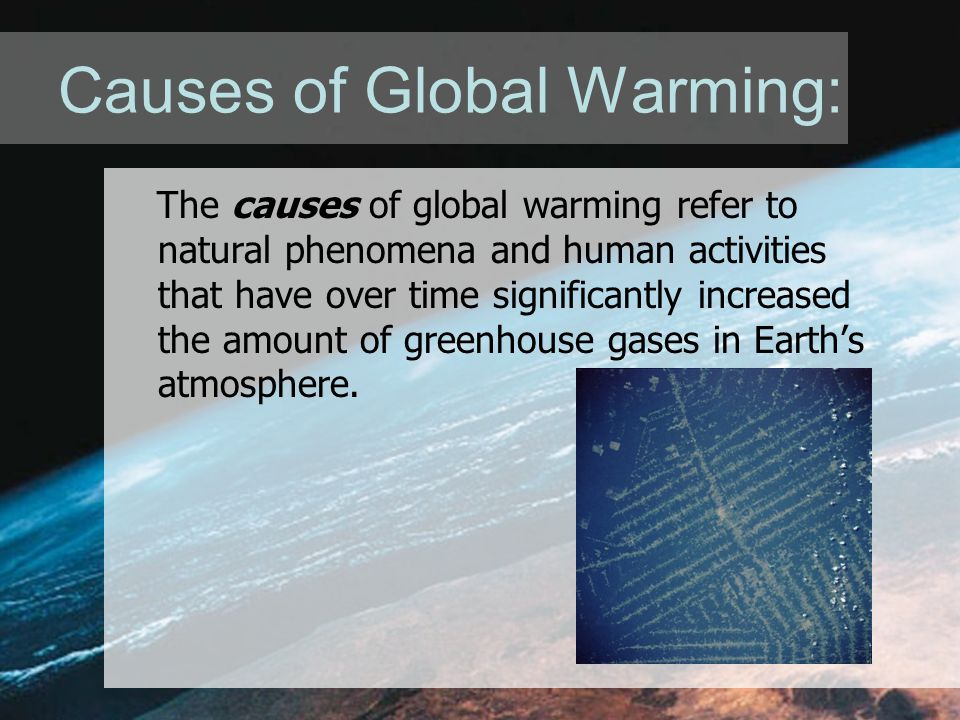Causes of Global Warming: The causes of global warming refer to natural phenomena and human activities that have over time significantly increased the amount of greenhouse gases in Earth's atmosphere.