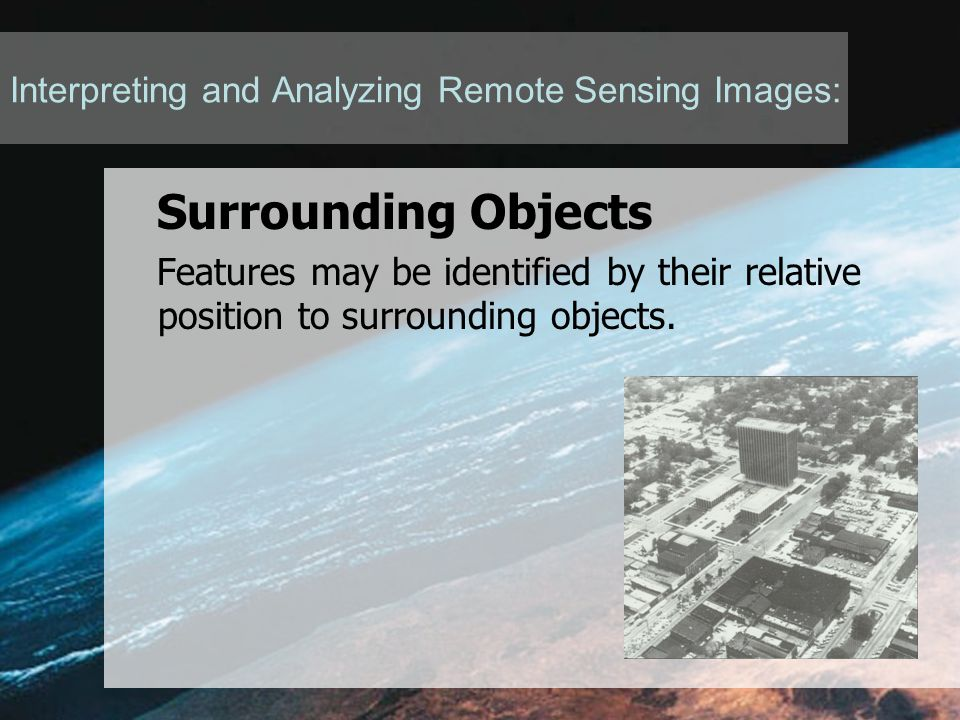Interpreting and Analyzing Remote Sensing Images: Surrounding Objects Features may be identified by their relative position to surrounding objects.