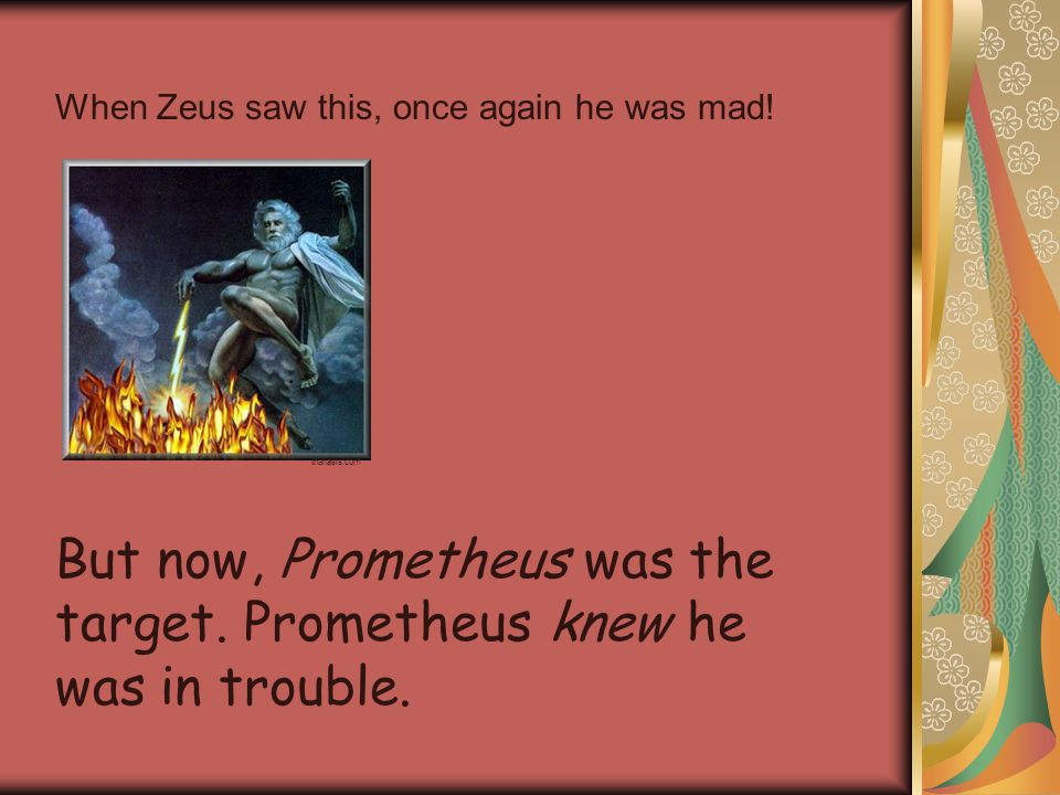 When Zeus saw this, once again he was mad. thanasis.com But now, Prometheus was the target.