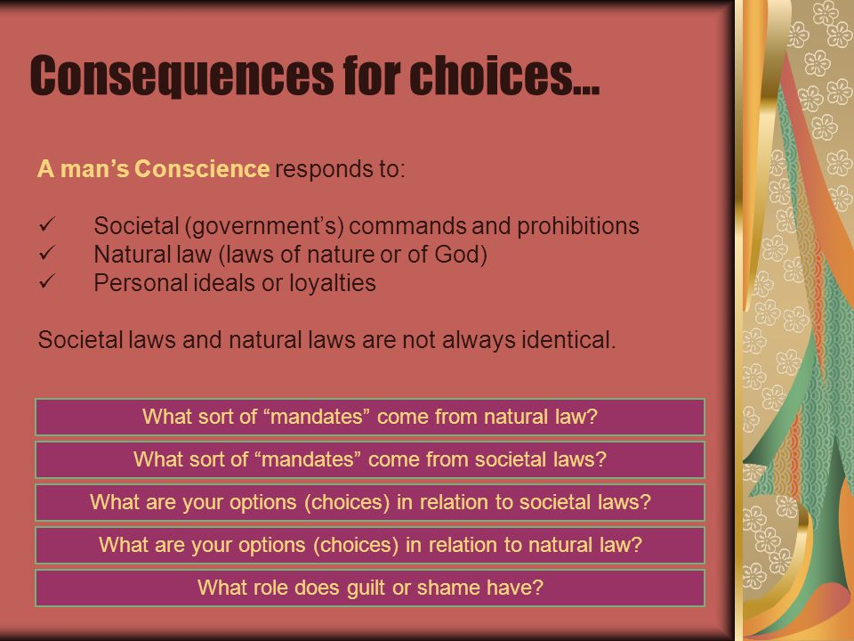 Consequences for choices… A man's Conscience responds to: Societal (government's) commands and prohibitions Natural law (laws of nature or of God) Personal ideals or loyalties Societal laws and natural laws are not always identical.