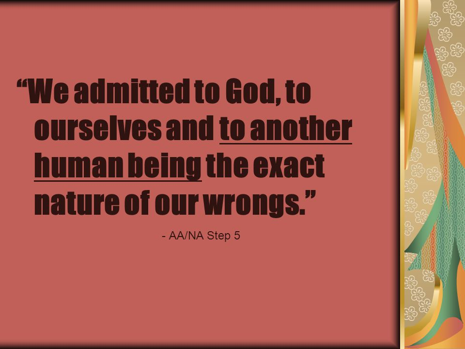 We admitted to God, to ourselves and to another human being the exact nature of our wrongs. - AA/NA Step 5