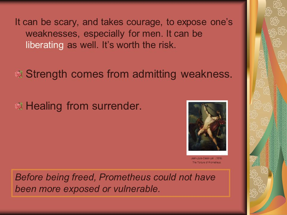 It can be scary, and takes courage, to expose one's weaknesses, especially for men.