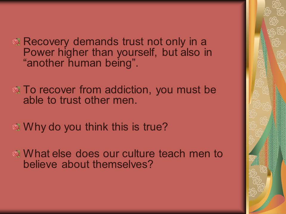 Recovery demands trust not only in a Power higher than yourself, but also in another human being .