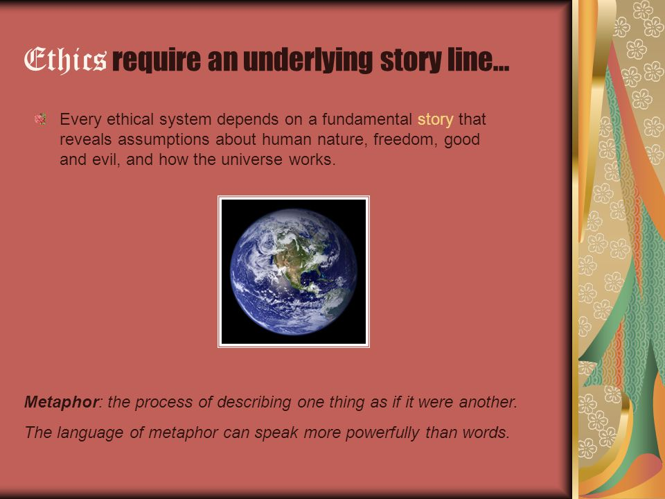Ethics require an underlying story line… Every ethical system depends on a fundamental story that reveals assumptions about human nature, freedom, good and evil, and how the universe works.