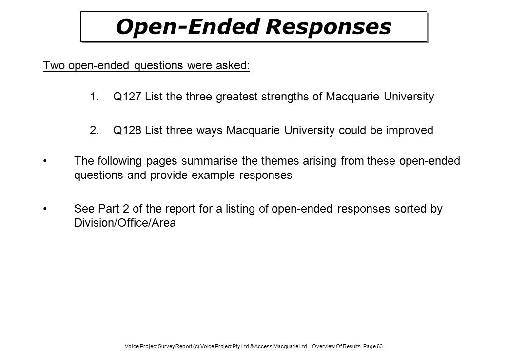 Voice Project Survey Report (c) Voice Project Pty Ltd & Access Macquarie Ltd – Overview Of Results Page 63 Two open-ended questions were asked: 1.Q127 List the three greatest strengths of Macquarie University 2.Q128 List three ways Macquarie University could be improved The following pages summarise the themes arising from these open-ended questions and provide example responses See Part 2 of the report for a listing of open-ended responses sorted by Division/Office/Area Open-Ended Responses
