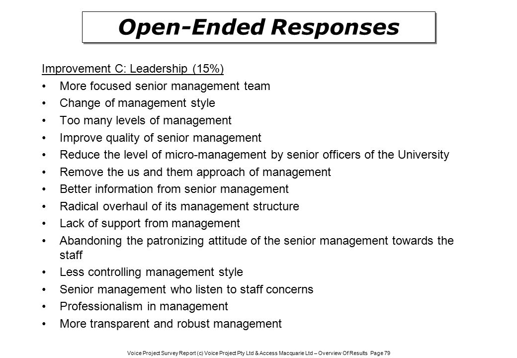 Voice Project Survey Report (c) Voice Project Pty Ltd & Access Macquarie Ltd – Overview Of Results Page 79 Improvement C: Leadership (15%) More focused senior management team Change of management style Too many levels of management Improve quality of senior management Reduce the level of micro-management by senior officers of the University Remove the us and them approach of management Better information from senior management Radical overhaul of its management structure Lack of support from management Abandoning the patronizing attitude of the senior management towards the staff Less controlling management style Senior management who listen to staff concerns Professionalism in management More transparent and robust management Open-Ended Responses