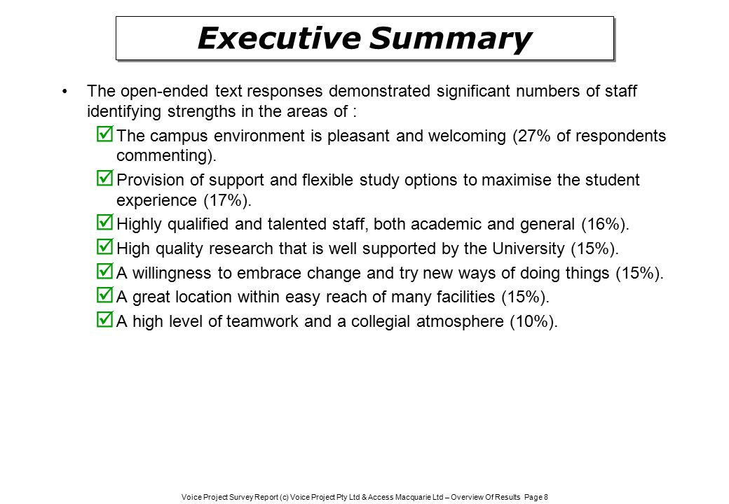 Voice Project Survey Report (c) Voice Project Pty Ltd & Access Macquarie Ltd – Overview Of Results Page 8 Executive Summary The open-ended text responses demonstrated significant numbers of staff identifying strengths in the areas of :  The campus environment is pleasant and welcoming (27% of respondents commenting).
