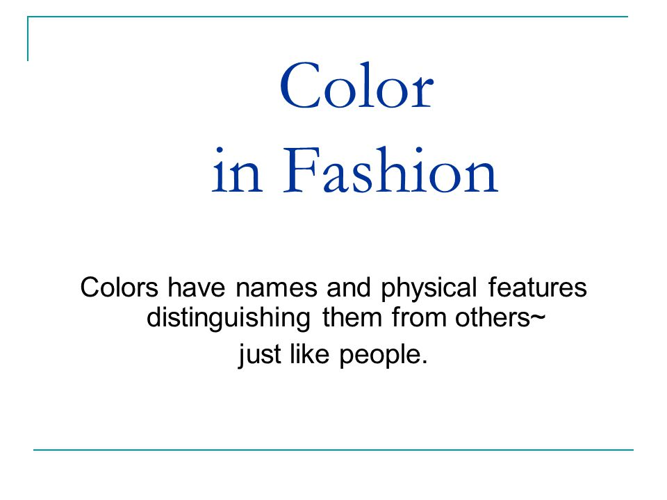 Color in Fashion Colors have names and physical features distinguishing them from others~ just like people.