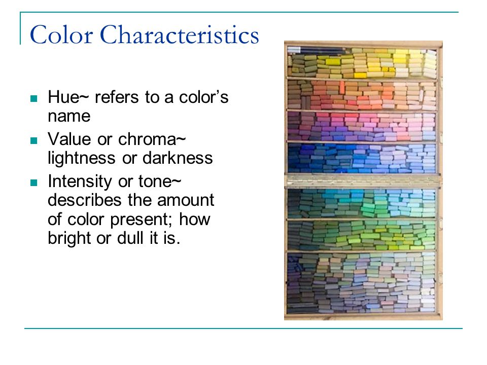 Color Characteristics Hue~ refers to a color's name Value or chroma~ lightness or darkness Intensity or tone~ describes the amount of color present; how bright or dull it is.