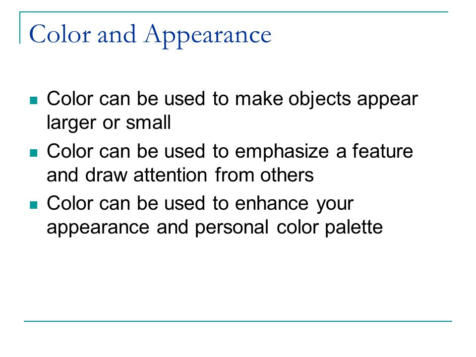 Color and Appearance Color can be used to make objects appear larger or small Color can be used to emphasize a feature and draw attention from others Color can be used to enhance your appearance and personal color palette