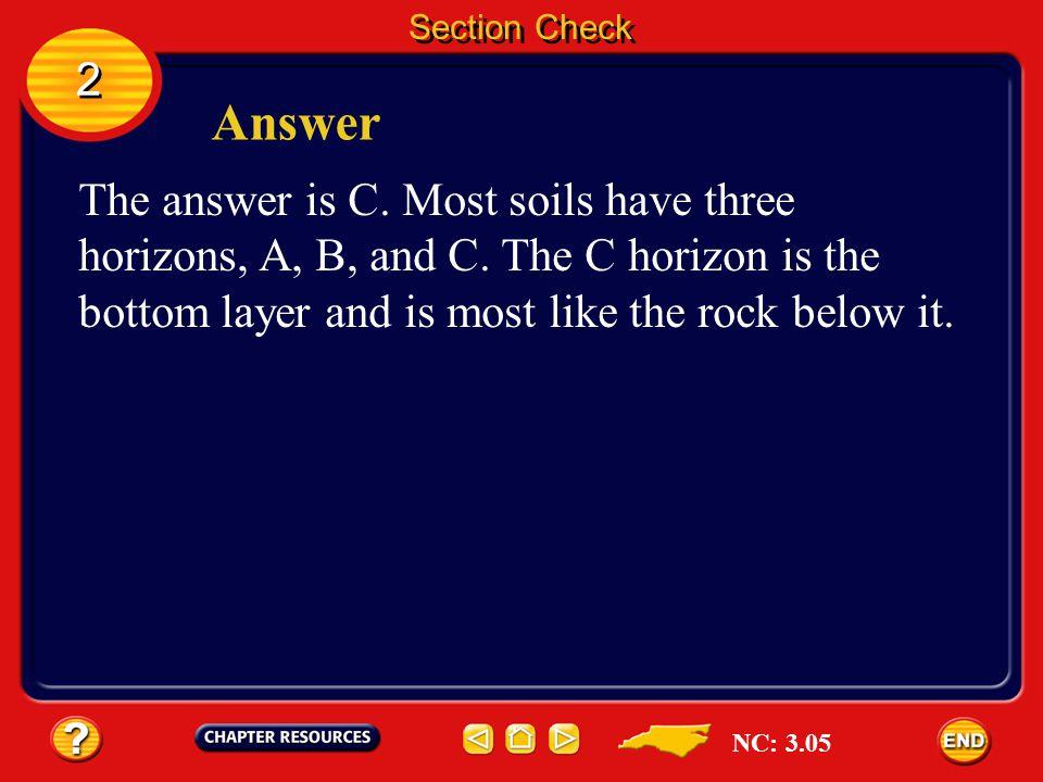 2 2 Question 3 Which soil layer is most like the parent material? A. A horizon B. B horizon C. C horizon D. D horizon Section Check NC: 3.05