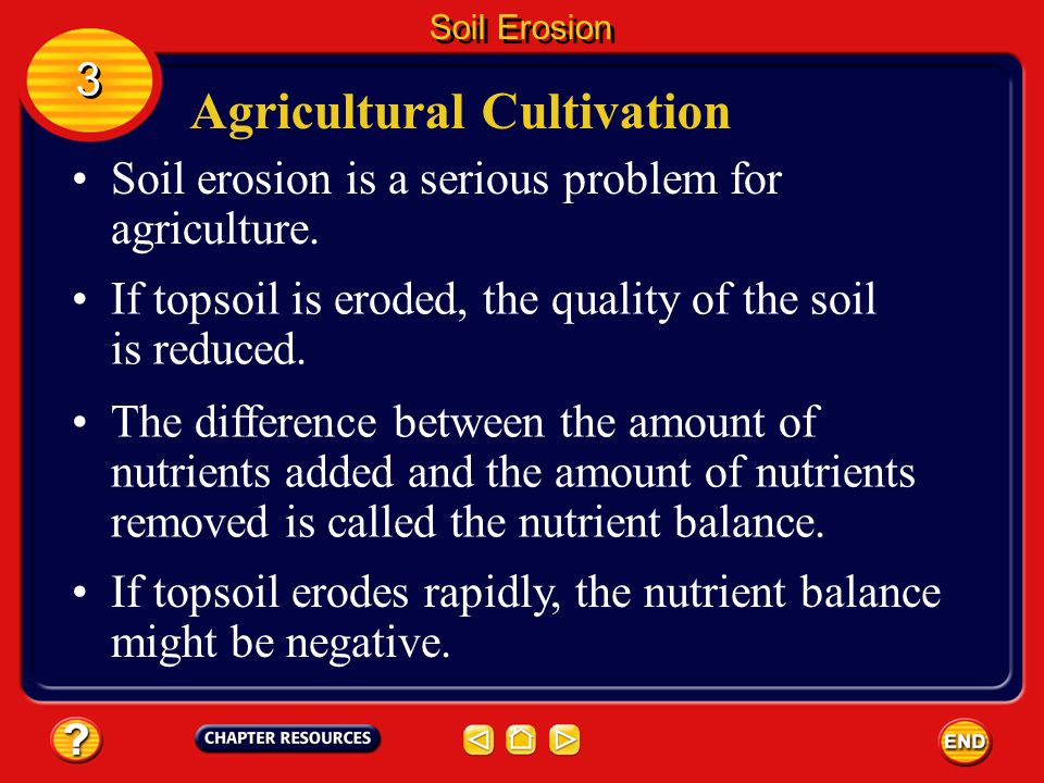 Causes and Effects of Soil Erosion Humans sometimes cause erosion to occur faster than new soil can form. 3 3 Soil Erosion One example is when people