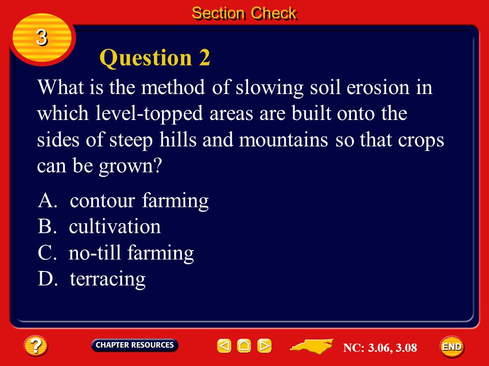 3 3 Answer The answer is A. Contour farming reduces erosion on gentle slopes by slowing the flow of water down the slopes. Section Check NC: 3.06, 3.0