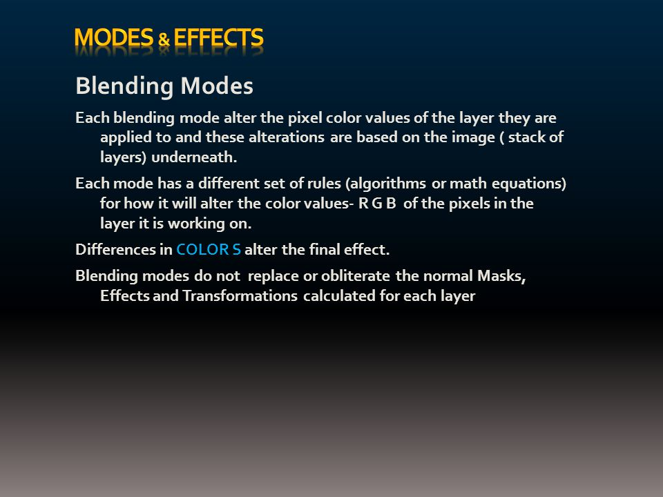 Blending Modes Each blending mode alter the pixel color values of the layer they are applied to and these alterations are based on the image ( stack of layers) underneath.