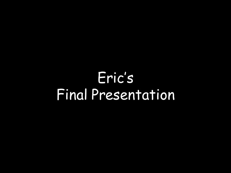 Eric's Final Presentation