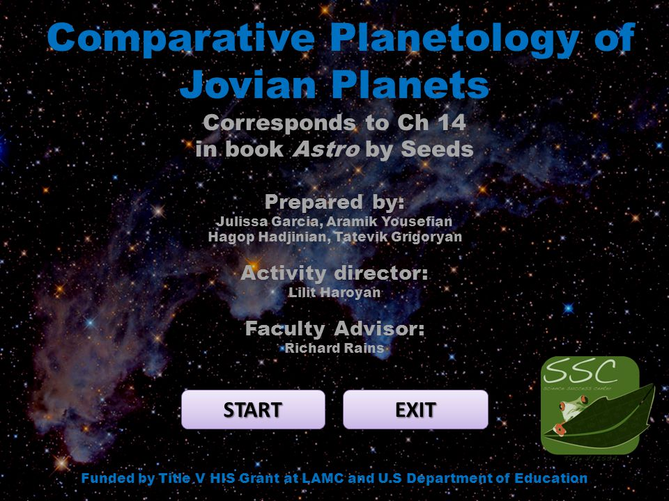 Comparative Planetology of Jovian Planets START EXIT Funded by Title V HIS Grant at LAMC and U.S Department of Education Corresponds to Ch 14 in book Astro by Seeds Prepared by: Julissa Garcia, Aramik Yousefian Hagop Hadjinian, Tatevik Grigoryan Activity director: Lilit Haroyan Faculty Advisor: Richard Rains