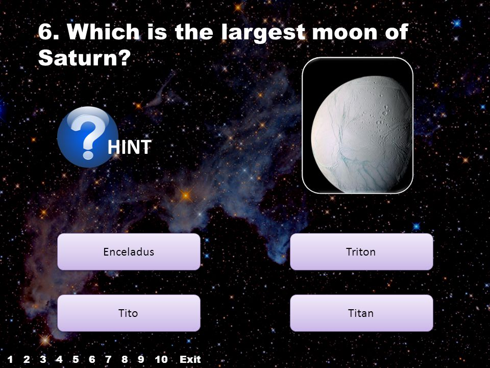 6. Which is the largest moon of Saturn? HINT Enceladus Tito Titan Triton 12345687910Exit