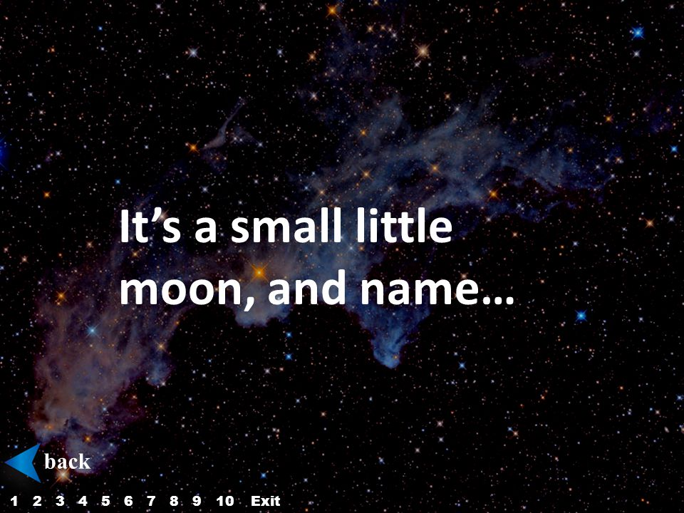 It's a small little moon, and name… back 12345687910Exit
