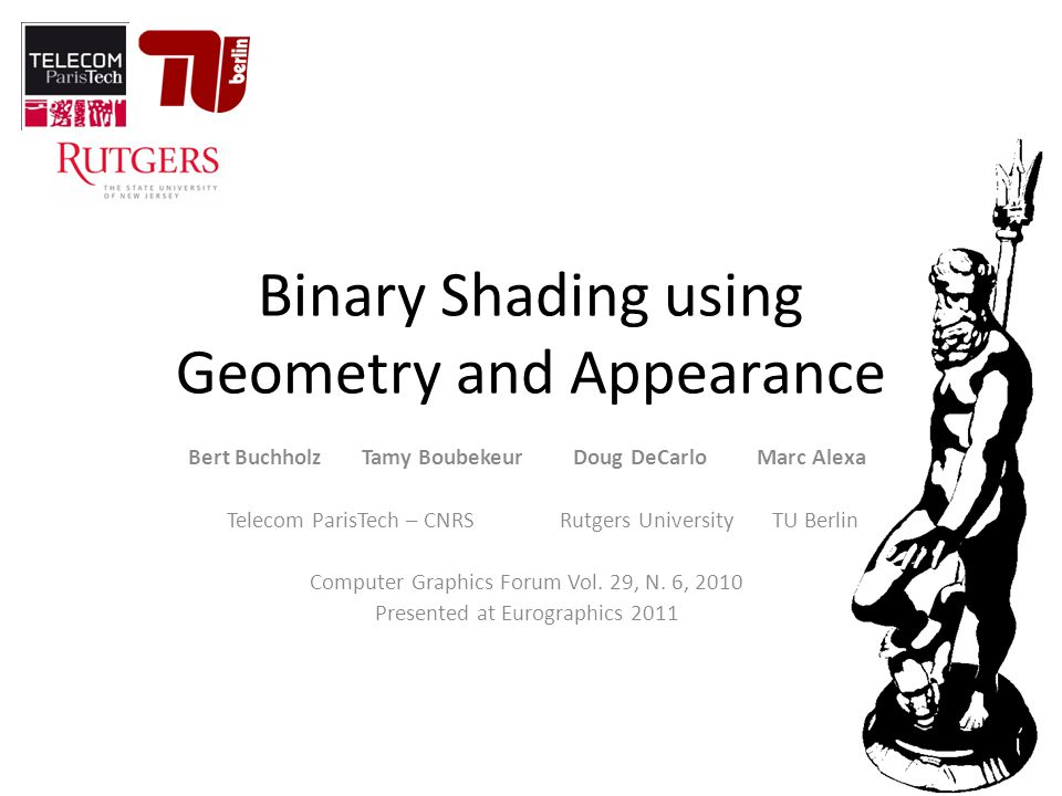 Binary Shading using Geometry and Appearance Bert Buchholz Tamy Boubekeur Doug DeCarlo Marc Alexa Telecom ParisTech – CNRS Rutgers University TU Berlin Computer Graphics Forum Vol.