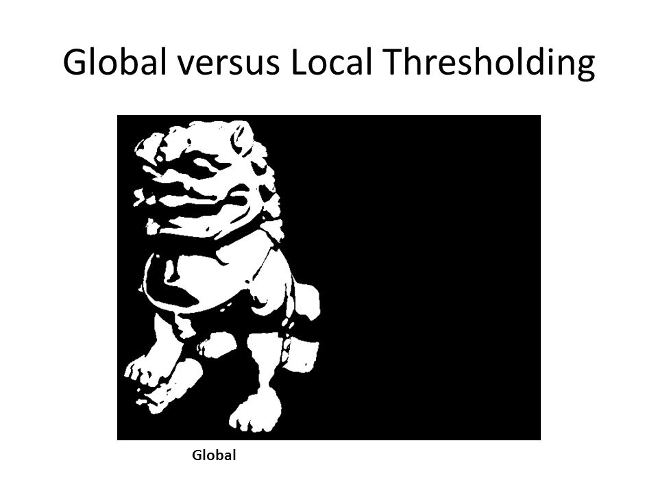 Global versus Local Thresholding GlobalLocal