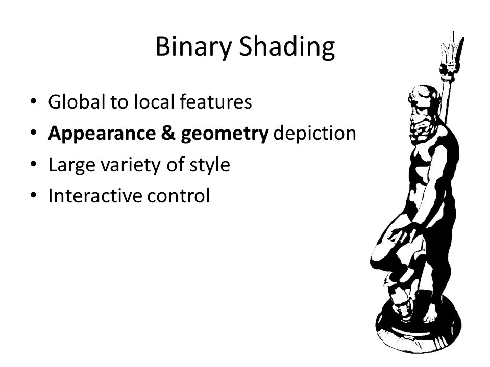 Binary Shading Global to local features Appearance & geometry depiction Large variety of style Interactive control