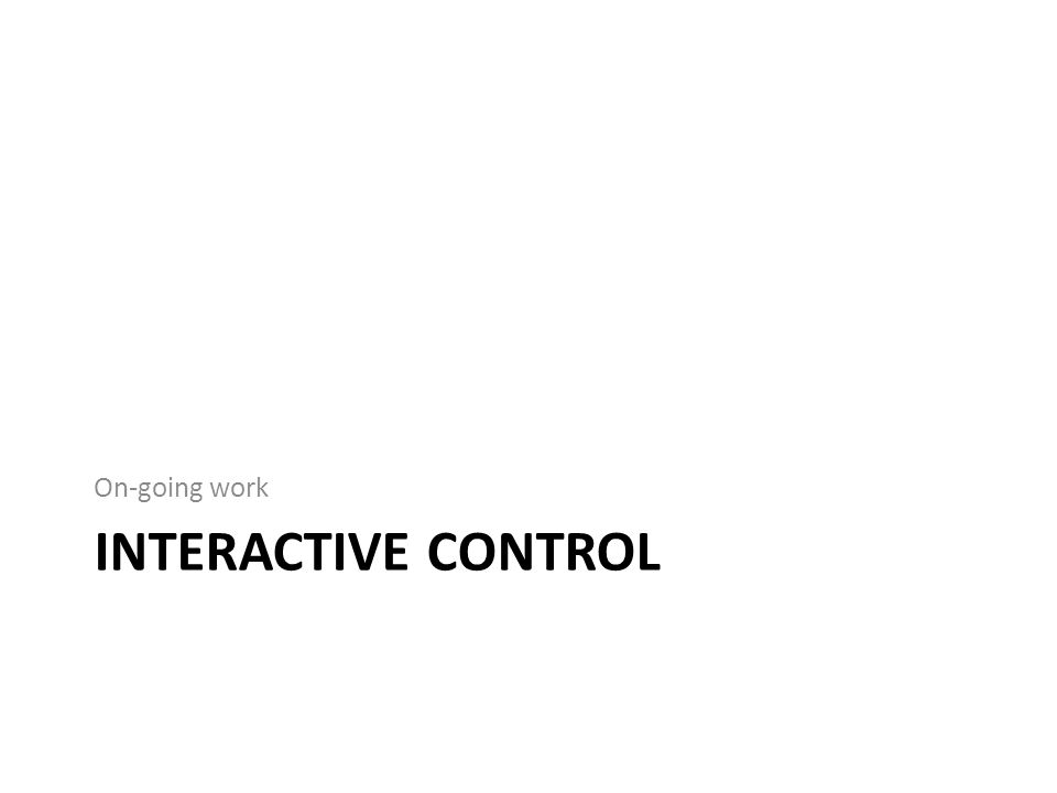 INTERACTIVE CONTROL On-going work