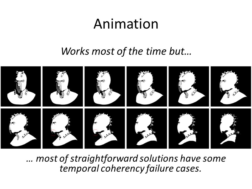Animation … most of straightforward solutions have some temporal coherency failure cases.
