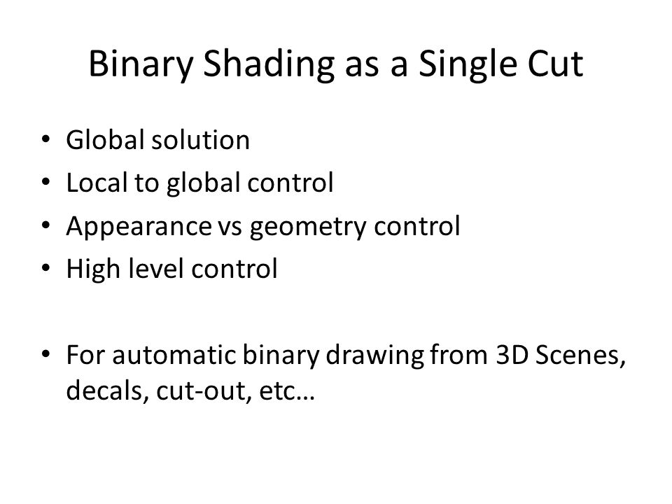 Binary Shading as a Single Cut Global solution Local to global control Appearance vs geometry control High level control For automatic binary drawing from 3D Scenes, decals, cut-out, etc…