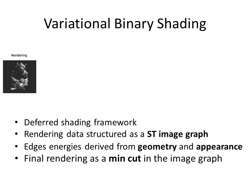 Variational Binary Shading Deferred shading framework Rendering data structured as a ST image graph Edges energies derived from geometry and appearance Final rendering as a min cut in the image graph