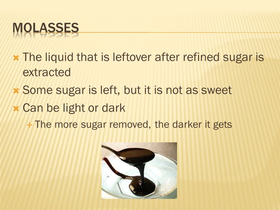  The liquid that is leftover after refined sugar is extracted  Some sugar is left, but it is not as sweet  Can be light or dark  The more sugar removed, the darker it gets