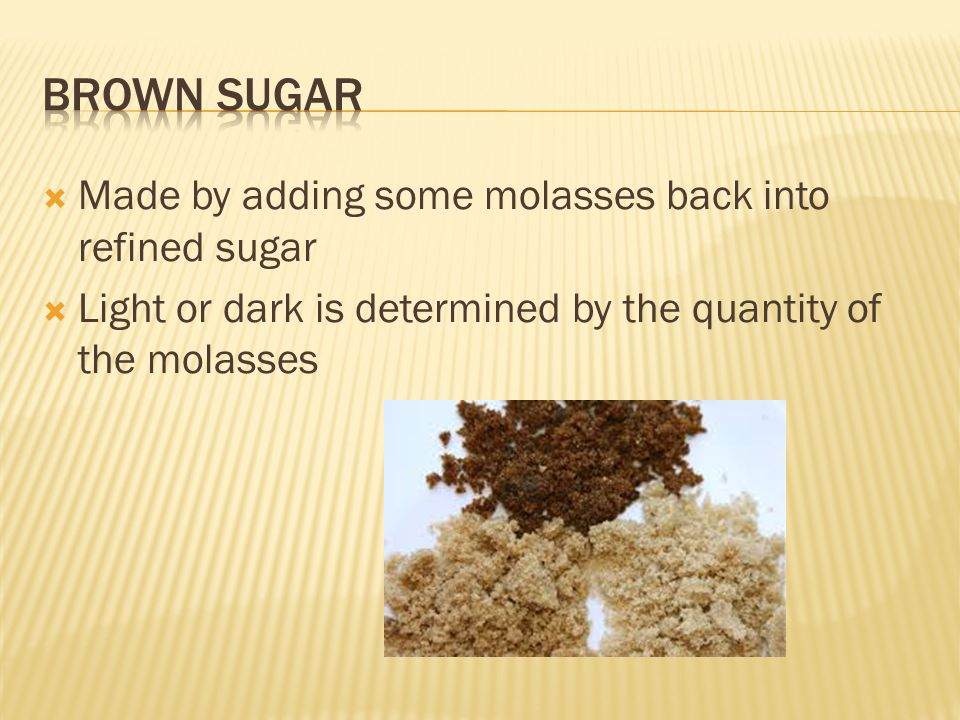  Made by adding some molasses back into refined sugar  Light or dark is determined by the quantity of the molasses