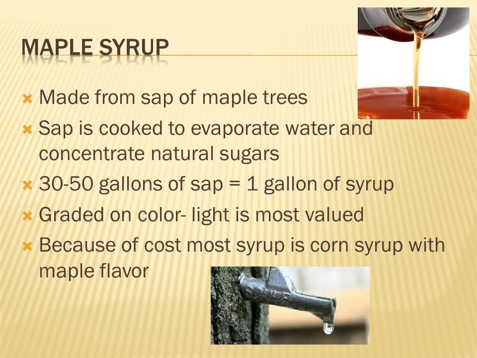  Made from sap of maple trees  Sap is cooked to evaporate water and concentrate natural sugars  30-50 gallons of sap = 1 gallon of syrup  Graded on color- light is most valued  Because of cost most syrup is corn syrup with maple flavor