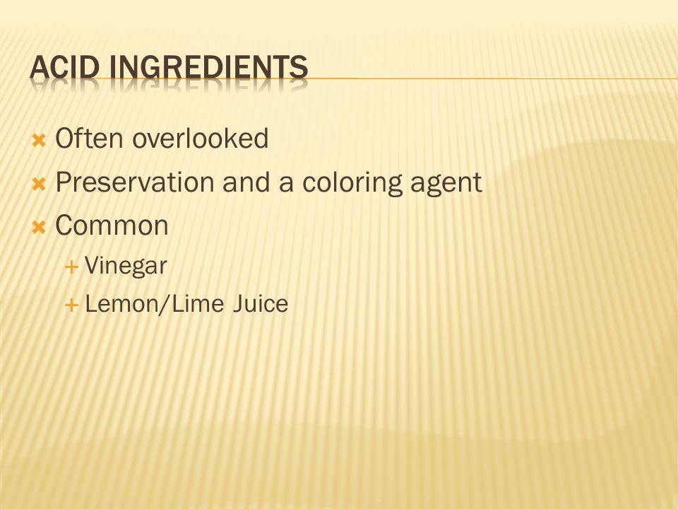  Often overlooked  Preservation and a coloring agent  Common  Vinegar  Lemon/Lime Juice