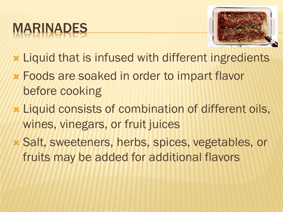  Liquid that is infused with different ingredients  Foods are soaked in order to impart flavor before cooking  Liquid consists of combination of different oils, wines, vinegars, or fruit juices  Salt, sweeteners, herbs, spices, vegetables, or fruits may be added for additional flavors
