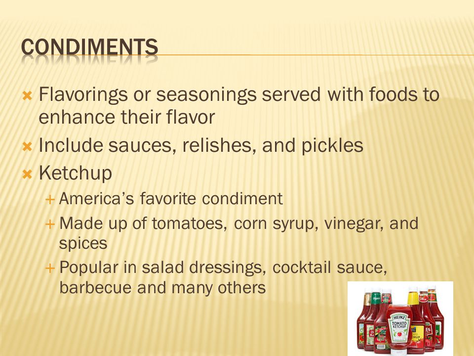  Flavorings or seasonings served with foods to enhance their flavor  Include sauces, relishes, and pickles  Ketchup  America's favorite condiment  Made up of tomatoes, corn syrup, vinegar, and spices  Popular in salad dressings, cocktail sauce, barbecue and many others
