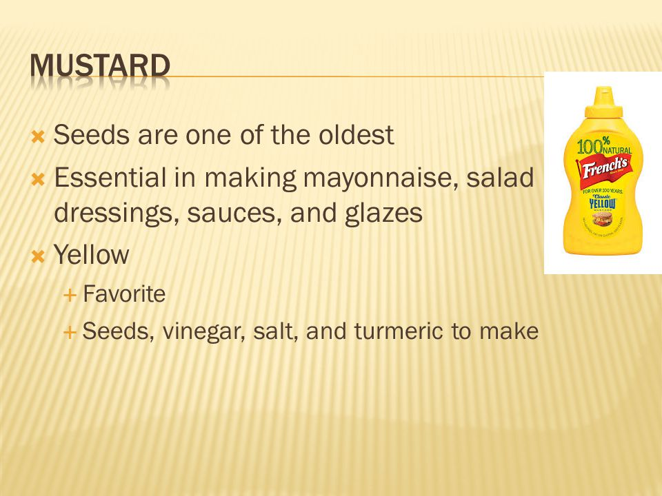  Seeds are one of the oldest  Essential in making mayonnaise, salad dressings, sauces, and glazes  Yellow  Favorite  Seeds, vinegar, salt, and tu