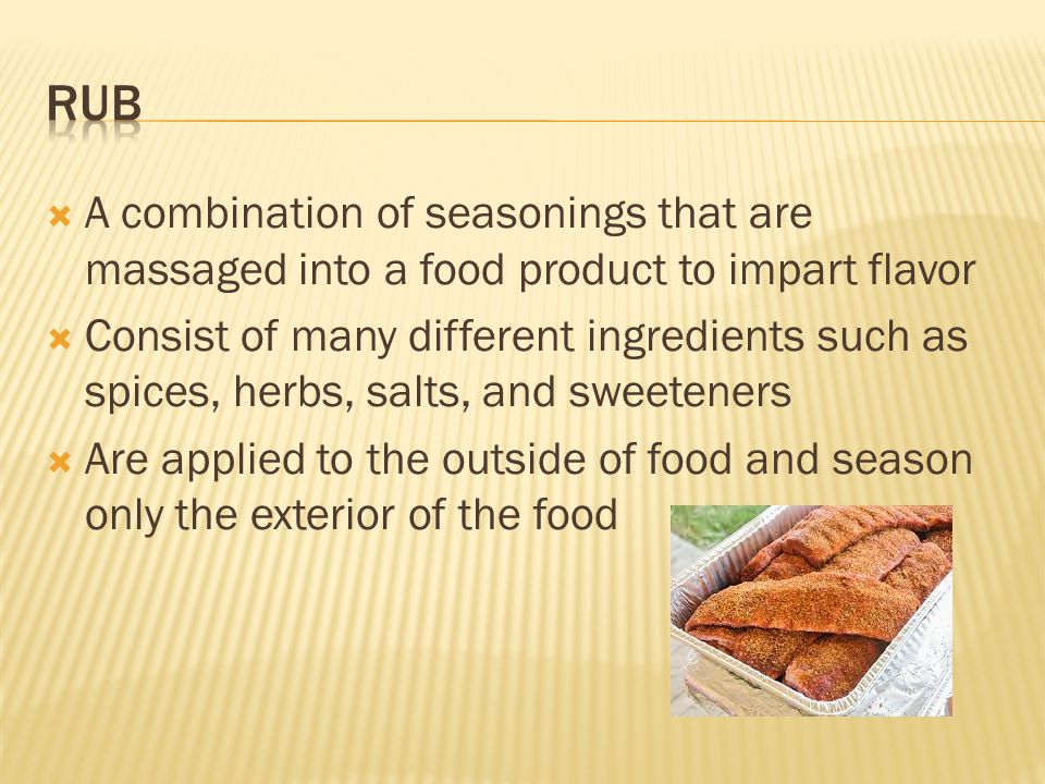  A combination of seasonings that are massaged into a food product to impart flavor  Consist of many different ingredients such as spices, herbs, salts, and sweeteners  Are applied to the outside of food and season only the exterior of the food