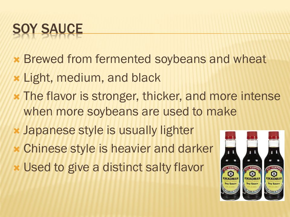  Brewed from fermented soybeans and wheat  Light, medium, and black  The flavor is stronger, thicker, and more intense when more soybeans are used to make  Japanese style is usually lighter  Chinese style is heavier and darker  Used to give a distinct salty flavor