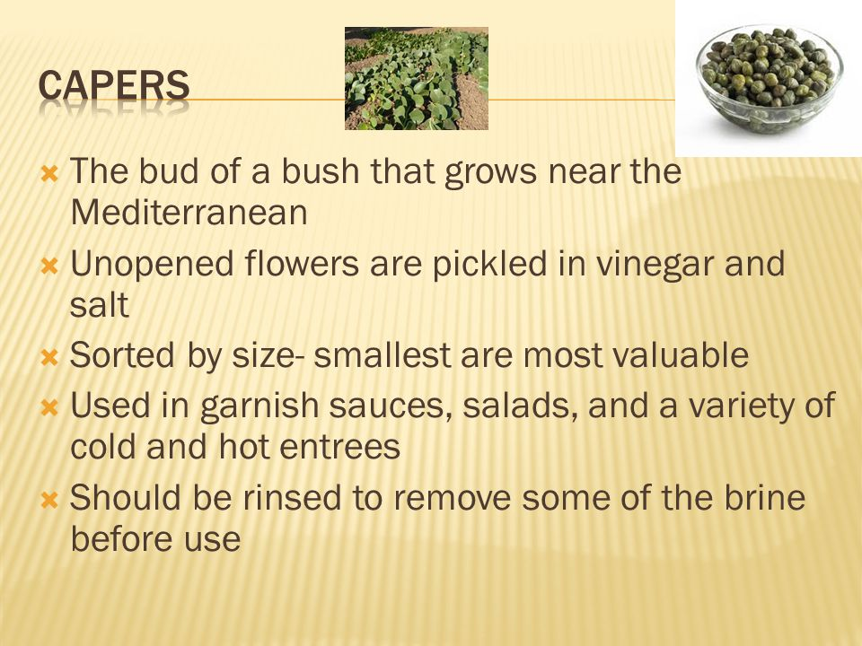  The bud of a bush that grows near the Mediterranean  Unopened flowers are pickled in vinegar and salt  Sorted by size- smallest are most valuable  Used in garnish sauces, salads, and a variety of cold and hot entrees  Should be rinsed to remove some of the brine before use