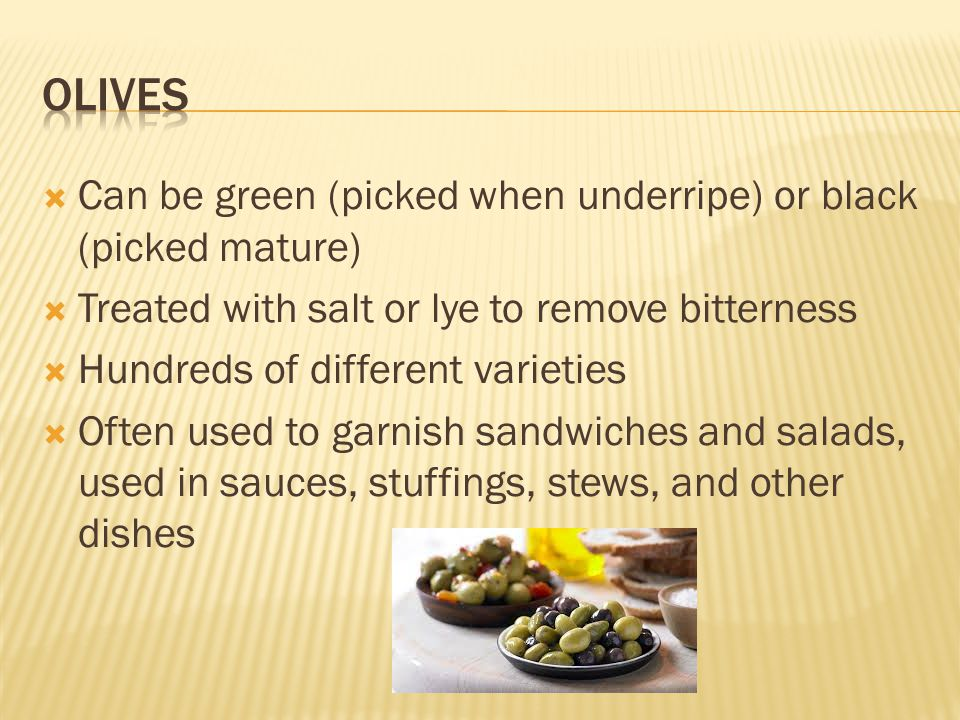  Can be green (picked when underripe) or black (picked mature)  Treated with salt or lye to remove bitterness  Hundreds of different varieties  Often used to garnish sandwiches and salads, used in sauces, stuffings, stews, and other dishes