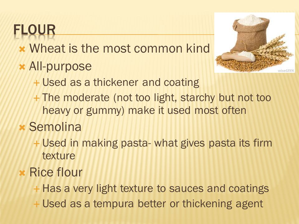  Wheat is the most common kind  All-purpose  Used as a thickener and coating  The moderate (not too light, starchy but not too heavy or gummy) mak