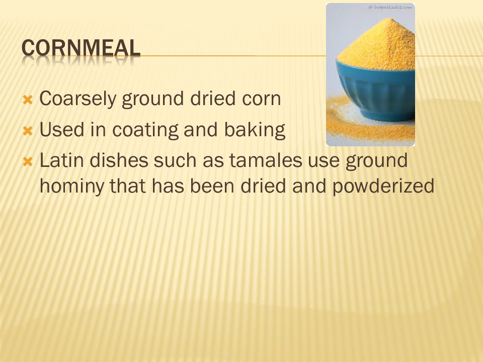  Coarsely ground dried corn  Used in coating and baking  Latin dishes such as tamales use ground hominy that has been dried and powderized