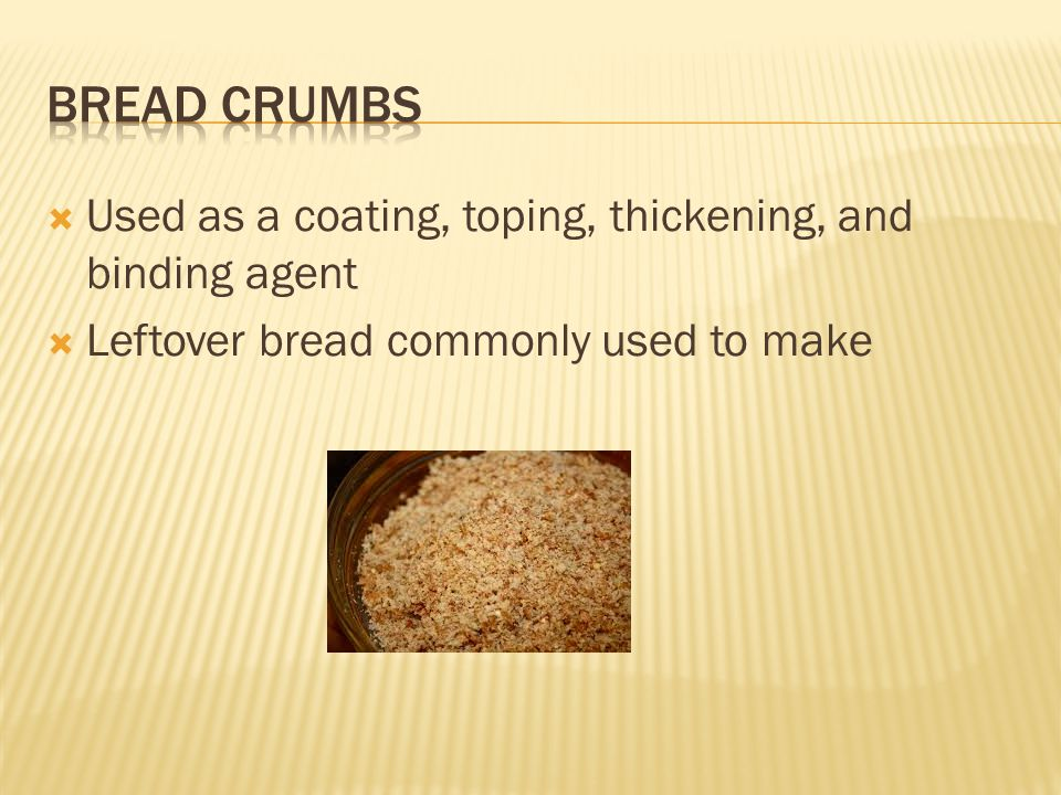  Used as a coating, toping, thickening, and binding agent  Leftover bread commonly used to make