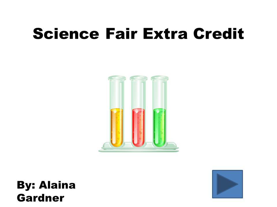 Science Fair Extra Credit By: Alaina Gardner