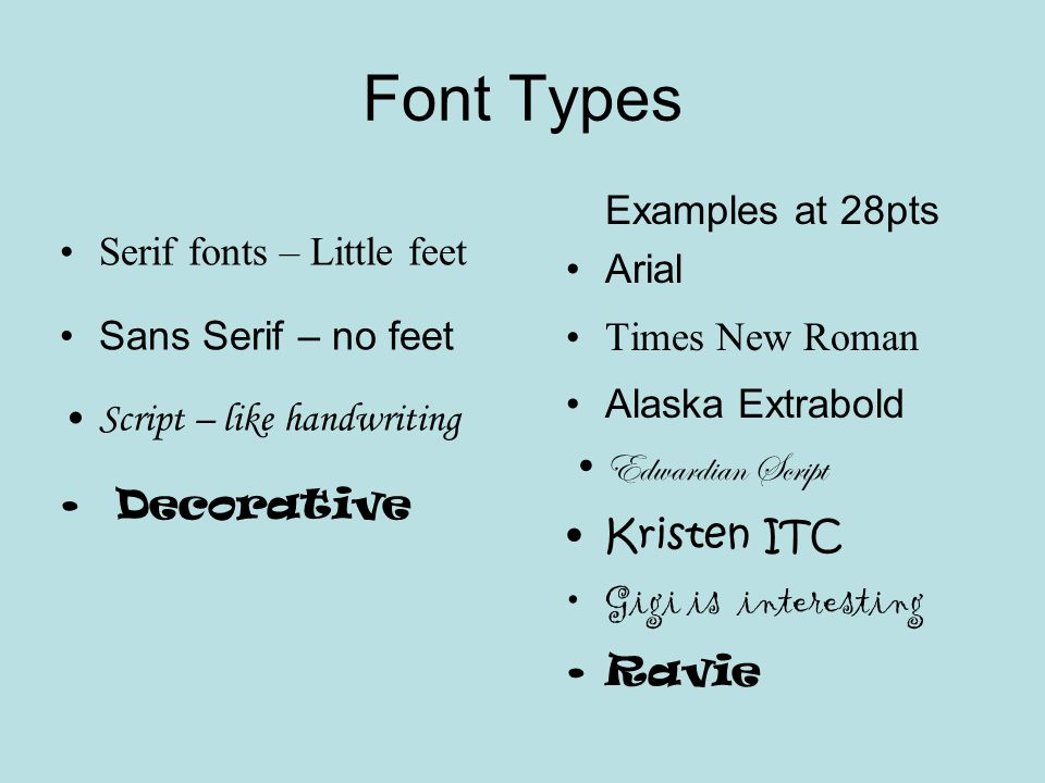 Font Types Serif fonts – Little feet Sans Serif – no feet Script – like handwriting Decorative Examples at 28pts Arial Times New Roman Alaska Extrabold Edwardian Script Kristen ITC Gigi is interesting Ravie