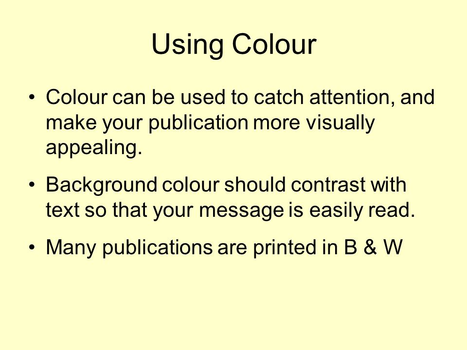 Backgrounds Often light backgrounds are best –Reduced ink consumption –Often easier on the eye –Printing on coloured / textured media is an option.