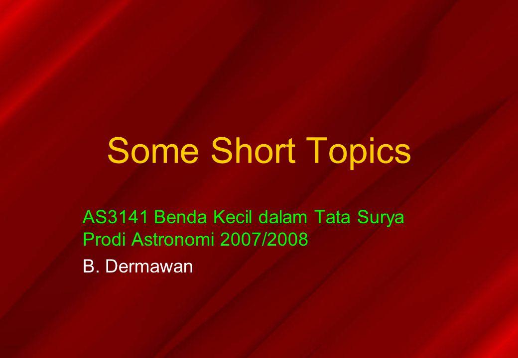 Some Short Topics AS3141 Benda Kecil dalam Tata Surya Prodi Astronomi 2007/2008 B. Dermawan