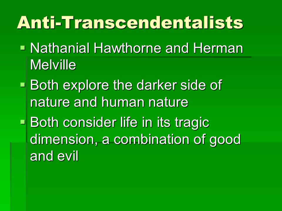 Anti-Transcendentalists  Nathanial Hawthorne and Herman Melville  Both explore the darker side of nature and human nature  Both consider life in its tragic dimension, a combination of good and evil
